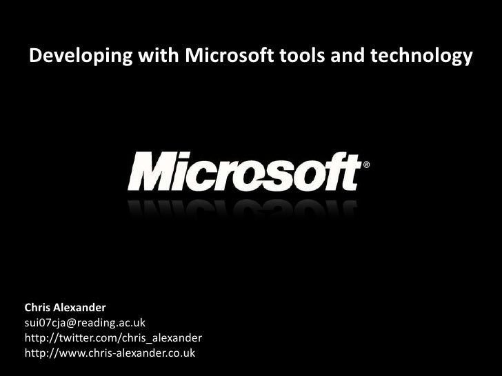 Developing with Microsoft tools and technology     Chris Alexander sui07cja@reading.ac.uk http://twitter.com/chris_alexand...