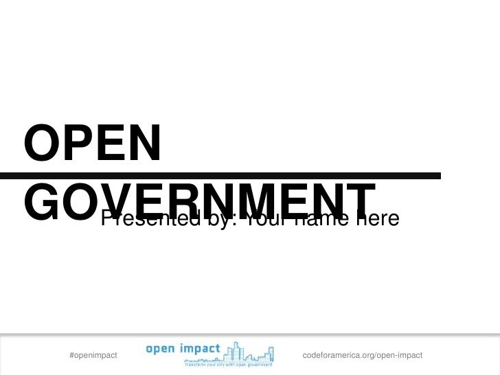 OPENGOVERNMENT  Presented by: Your name here   #openimpact        codeforamerica.org/open-impact