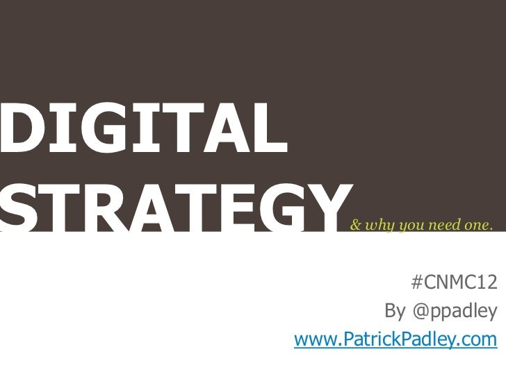 DIGITALSTRATEGY   & why you need one.                  #CNMC12               By @ppadley      www.PatrickPadley.com