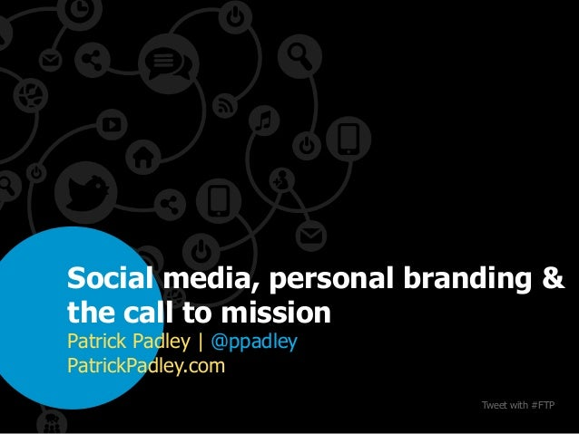 Social media, personal branding &the call to missionPatrick Padley | @ppadleyPatrickPadley.com                            ...
