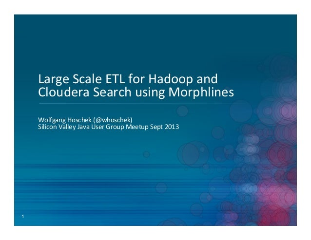 1 Large	   Scale	   ETL	   for	   Hadoop	   and	    Cloudera	   Search	   using	   Morphlines	    Wolfgang	   Hoschek	   (...