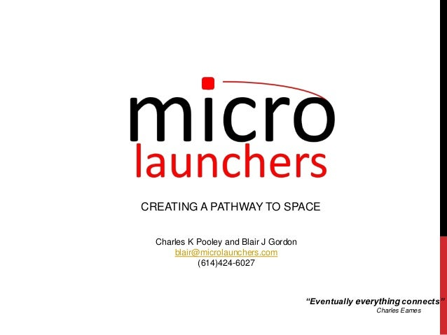 """CREATING A PATHWAY TO SPACE Charles K Pooley and Blair J Gordon blair@microlaunchers.com (614)424-6027 """"Eventually everyth..."""