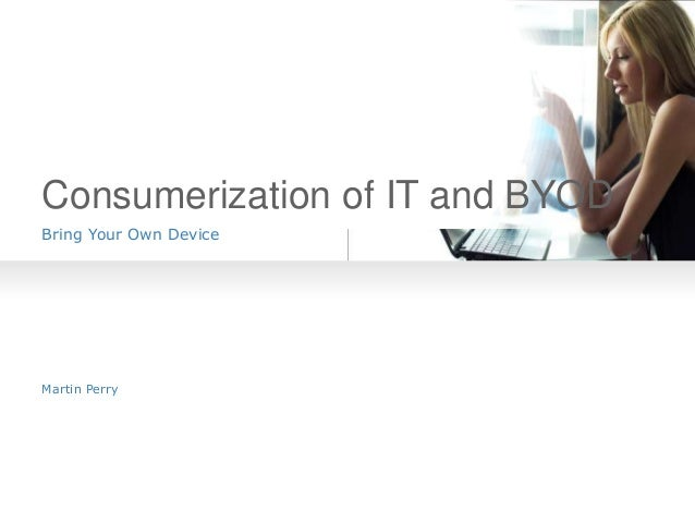 Consumerization of IT and BYOD Bring Your Own Device  Martin Perry