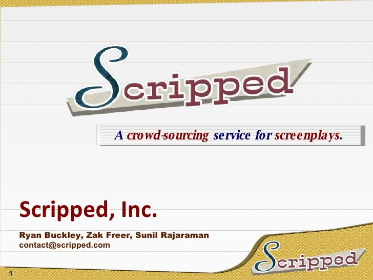 Scripped, Inc. Ryan Buckley, Zak Freer, Sunil Rajaraman [email_address] A  crowd-sourcing  service for  screenplays .