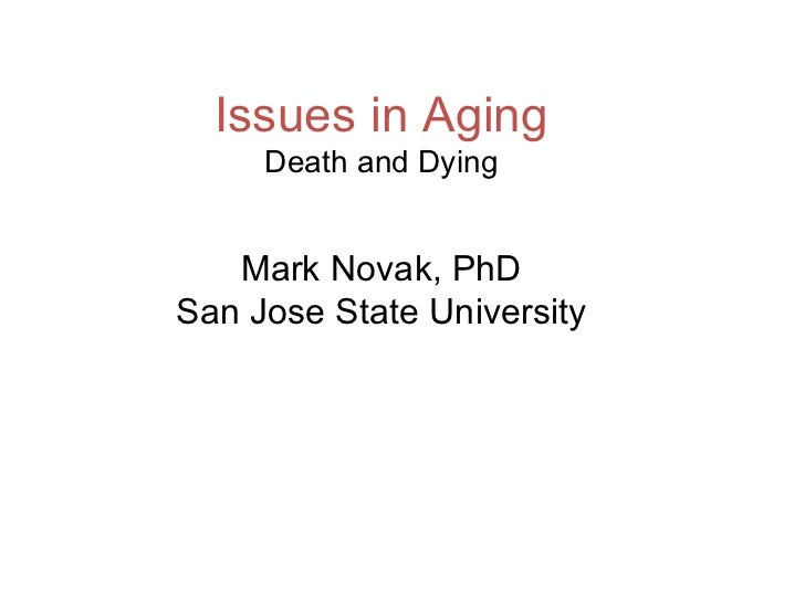 Issues in Aging Death and Dying Mark Novak, PhD San Jose State University