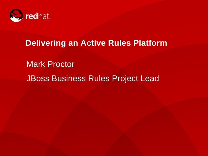 Delivering an Active Rules Platform Mark Proctor JBoss Business Rules Project Lead