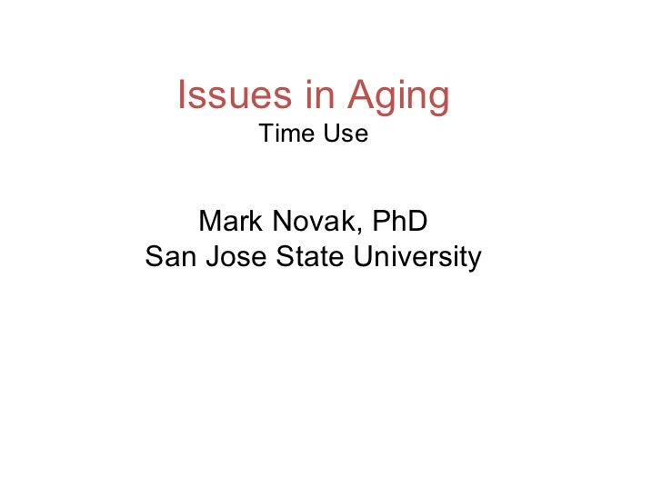 Issues in Aging Time Use Mark Novak, PhD San Jose State University