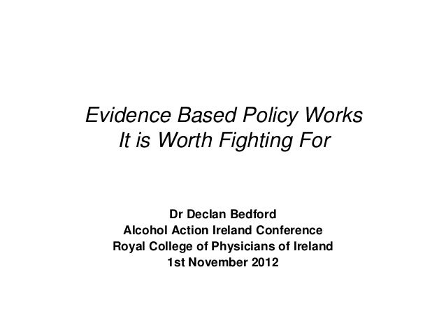 Evidence Based Policy Works   It is Worth Fighting For           Dr Declan Bedford   Alcohol Action Ireland Conference  Ro...