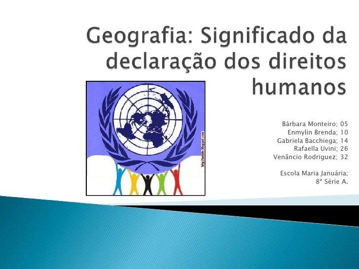 Geografia: Significado da declaração dos direitos humanos<br />Bárbara Monteiro; 05<br />Enmylin Brenda; 10<br />Gabriela ...