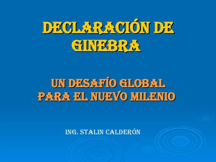 DECLARACIÓN DE GINEBRA   UN DESAFÍO GLOBAL PARA EL NUEVO MILENIO   ING. STALIN CALDERÓN