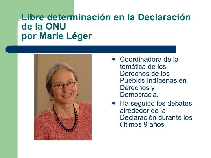 Libre determinación en la Declaración de la ONU  por Marie Léger <ul><li>Coordinadora de la temática de los Derechos de lo...