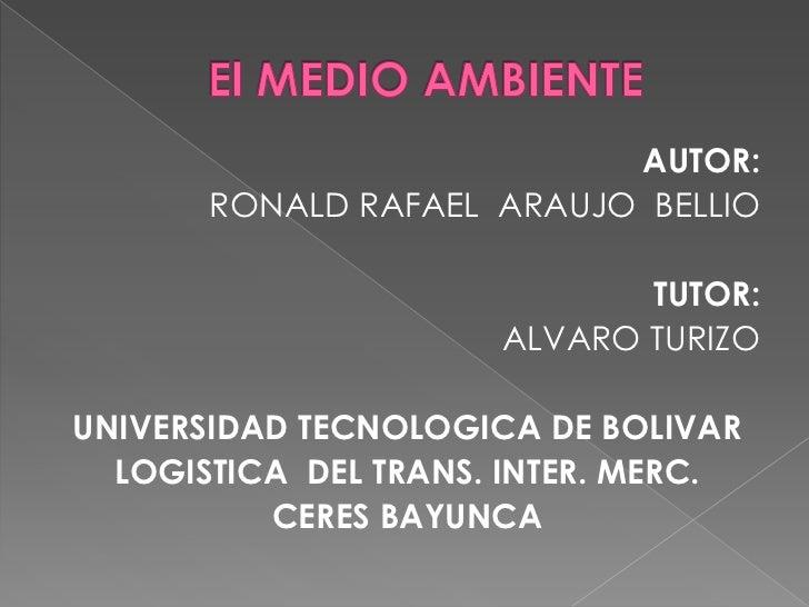 El MEDIO AMBIENTE<br />AUTOR: <br />RONALD RAFAEL  ARAUJO  BELLIO<br />TUTOR:<br />ALVARO TURIZO<br />UNIVERSIDAD TECNOLOG...