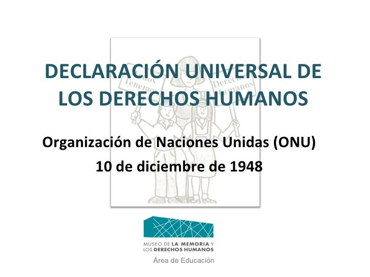 DECLARACIÓN UNIVERSAL DE LOS DERECHOS HUMANOS Organización de Naciones Unidas (ONU)  10 de diciembre de 1948 Área de Educa...