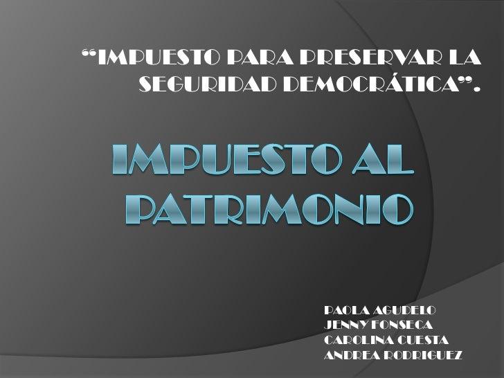 """""""IMPUESTO PARA PRESERVAR LA    SEGURIDAD DEMOCRÁTICA"""".                PAOLA AGUDELO                JENNY FONSECA          ..."""