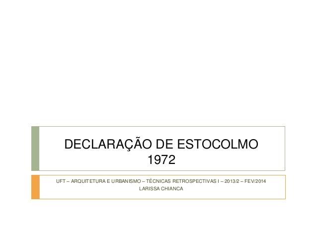 DECLARAÇÃO DE ESTOCOLMO  1972  UFT – ARQUITETURA E URBANISMO – TÉCNICAS RETROSPECTIVAS I – 2013/2 – FEV/2014  LARISSA CHIA...