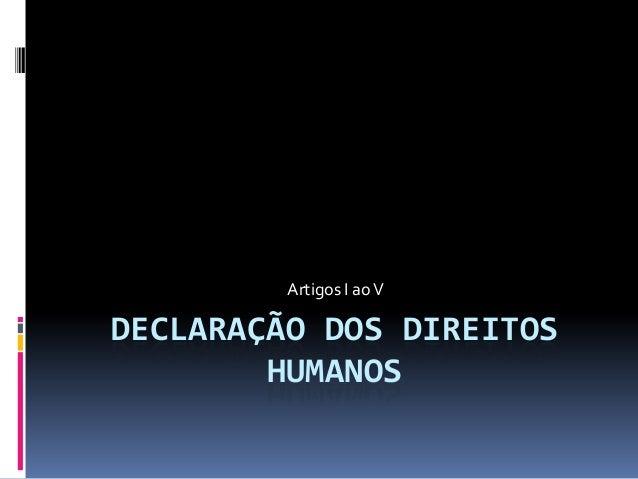 Artigos I ao V  DECLARAÇÃO DOS DIREITOS HUMANOS