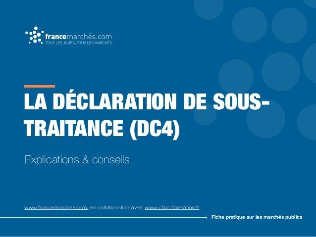 LA DÉCLARATION DE SOUS- TRAITANCE (DC4) www.francemarches.com, en collaboration avec www.cfpa-formation.fr Fiche pratique ...