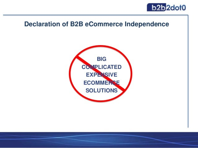 BIG COMPLICATED EXPENSIVE ECOMMERCE SOLUTIONS Declaration of B2B eCommerce Independence