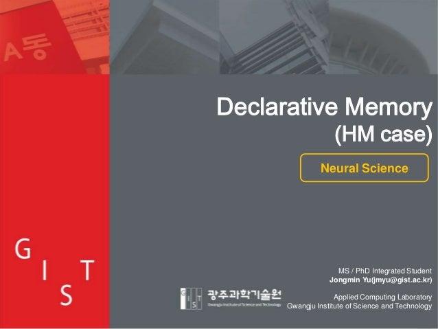 Declarative Memory  (HM case)  Neural Science  MS / PhD Integrated Student Jongmin Yu(jmyu@gist.ac.kr) Applied Computing L...
