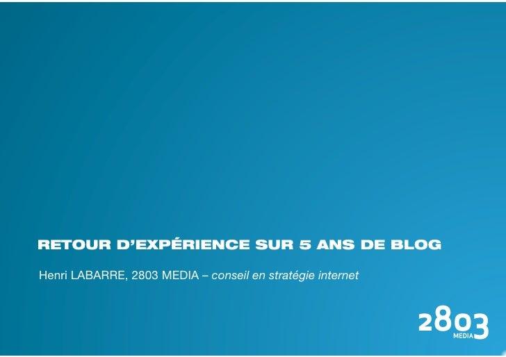 RETOUR D'EXPÉRIENCE SUR 5 ANS DE BLOG  Henri LABARRE, 2803 MEDIA – conseil en stratégie internet