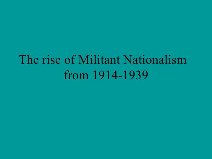 The rise of Militant Nationalism  from 1914-1939