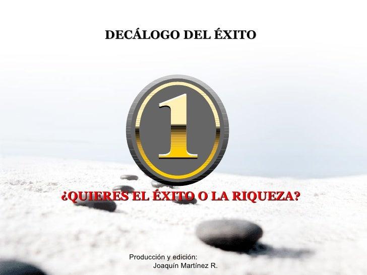 Producción y edición:  Joaquín Martínez R. DECÁLOGO DEL ÉXITO ¿QUIERES EL ÉXITO O LA RIQUEZA?