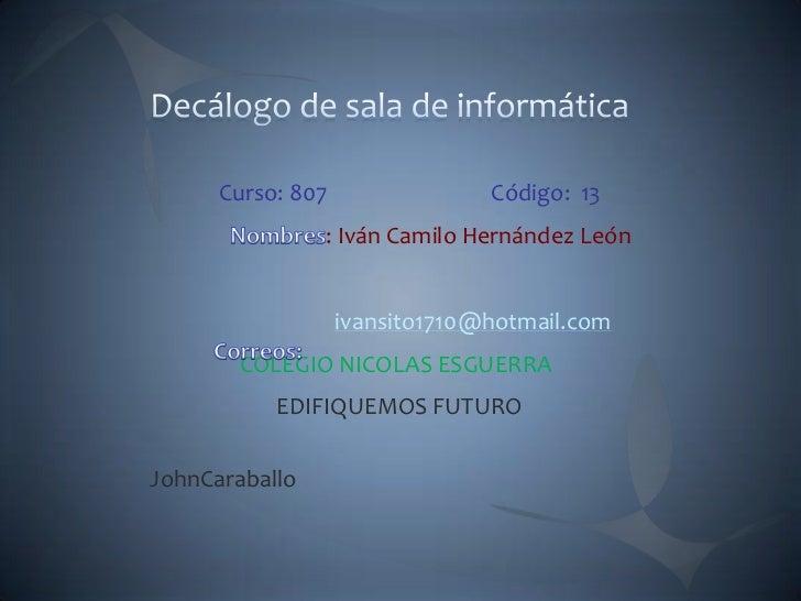 Curso: 807                Código: 13                : Iván Camilo Hernández León                   ivansito1710@hotmail.co...