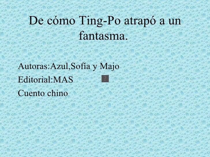 De cómo Ting-Po atrapó a un           fantasma.  Autoras:Azul,Sofía y Majo Editorial:MAS Cuento chino