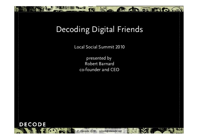© Decode 2010 robert@decode.net Decoding Digital Friends Local Social Summit 2010 presented by Robert Barnard co-founder a...