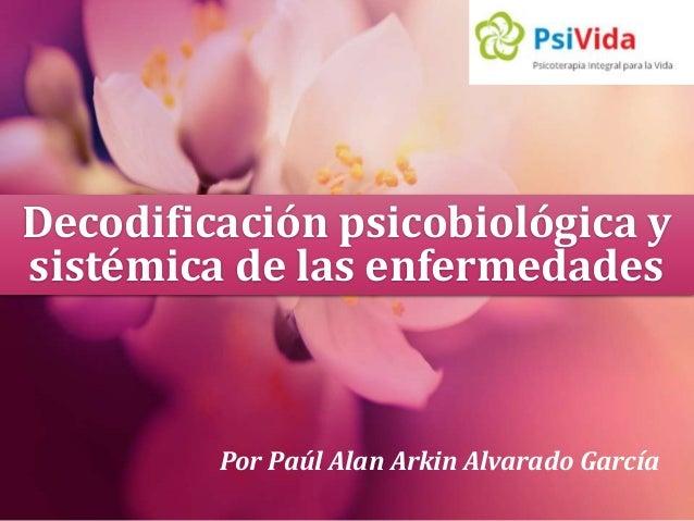 Decodificación psicobiológica y  sistémica de las enfermedades  Por Paúl Alan Arkin Alvarado García
