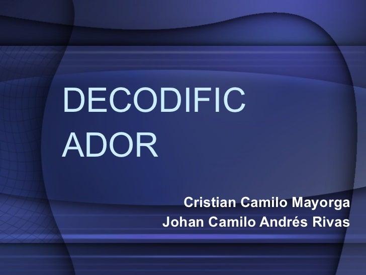 DECODIFICADOR Cristian Camilo Mayorga Johan Camilo Andrés Rivas