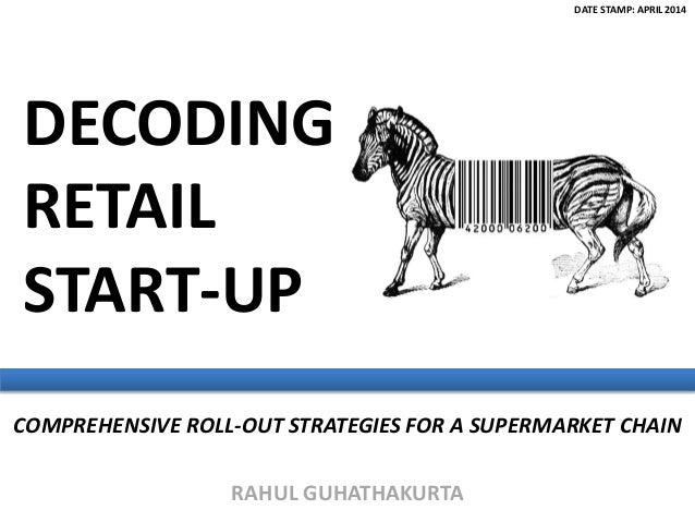 RAHUL GUHATHAKURTA COMPREHENSIVE ROLL-OUT STRATEGIES FOR A SUPERMARKET CHAIN DECODING RETAIL START-UP DATE STAMP: APRIL 20...