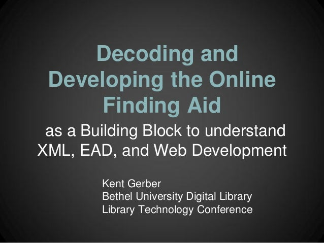 Decoding and Developing the Online      Finding Aid as a Building Block to understandXML, EAD, and Web Development        ...