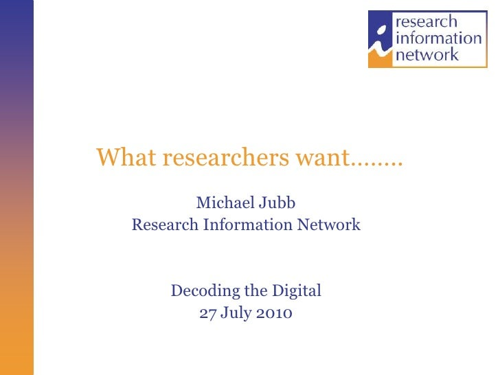 What researchers want……..<br />Michael Jubb<br />Research Information Network<br />Decoding the Digital<br />27 July 2010<...