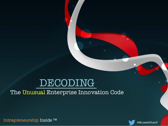 DECODING  The Unusual Enterprise Innovation Code @MussabSharif   Intrapreneurship Inside ™