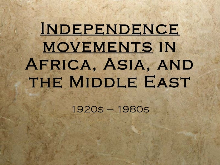 Independence movements  in Africa, Asia, and the Middle East 1920s – 1980s