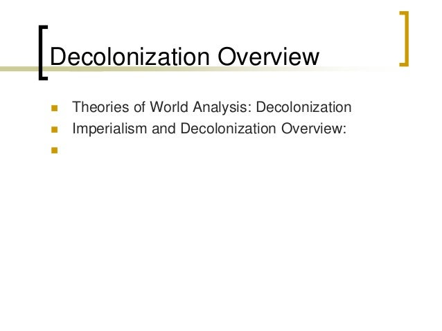 Decolonization Overview  Theories of World Analysis: Decolonization  Imperialism and Decolonization Overview: 