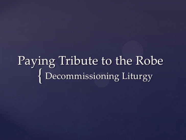 Paying Tribute to the Robe   { Decommissioning Liturgy