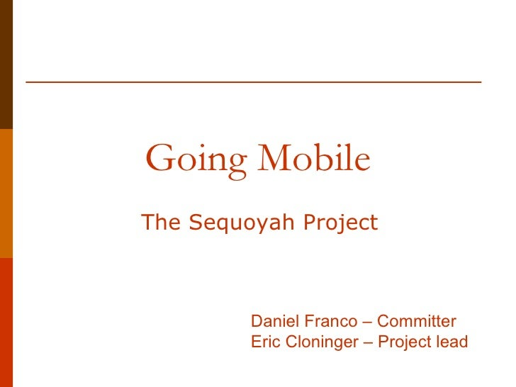 Going Mobile The Sequoyah Project Daniel Franco – Committer Eric Cloninger – Project lead