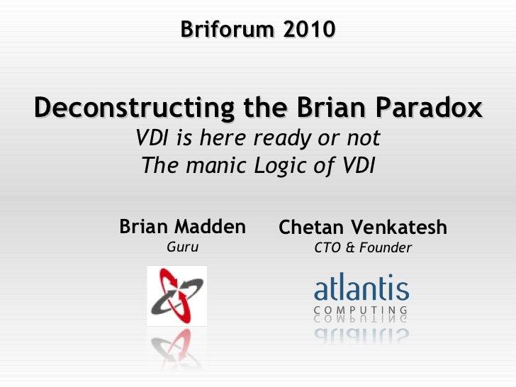 Deconstructing the Brian Paradox VDI is here ready or not The manic Logic of VDI Chetan Venkatesh CTO & Founder Brian Madd...