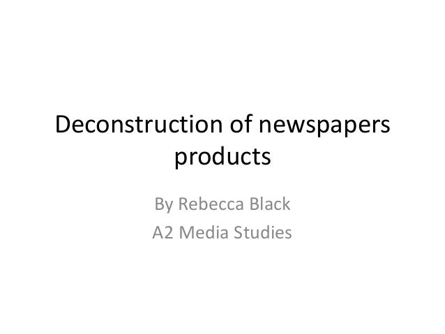 Deconstruction of newspapers products By Rebecca Black A2 Media Studies