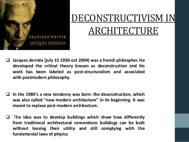 DECONSTRUCTIVISM IN ARCHITECTURE  Jacques derrida (july 15 1930-oct 2004) was a french philospher. He developed the criti...