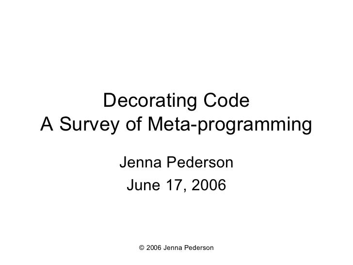 Decorating Code A Survey of Meta-programming Jenna Pederson June 17, 2006 © 2006 Jenna Pederson
