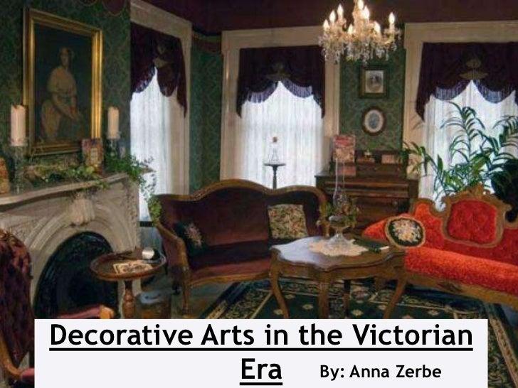 Decorative Arts in the Victorian              Era By: Anna Zerbe
