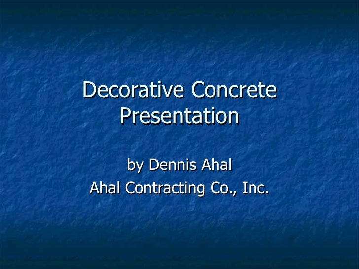 Decorative Concrete Presentation by Dennis Ahal Ahal Contracting Co., Inc.