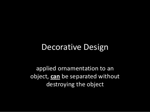 Decorative Design applied ornamentation to an object, can be separated without destroying the object