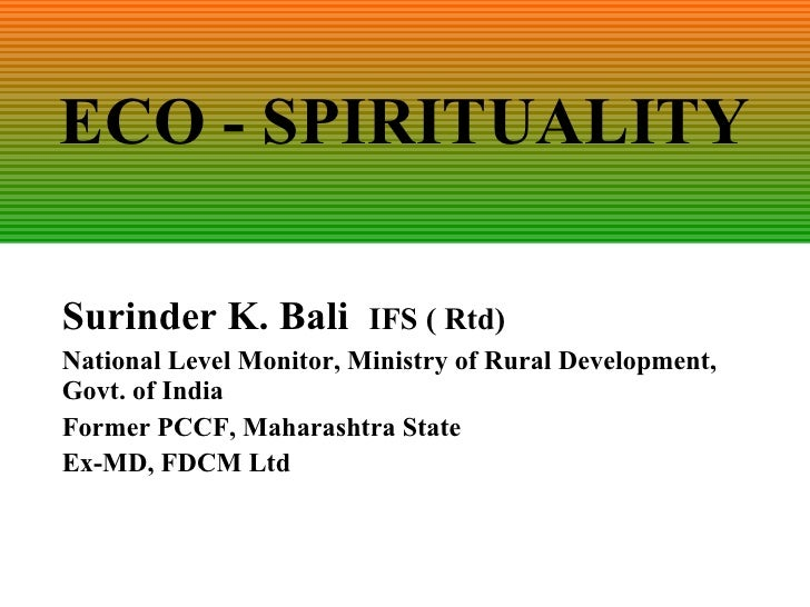 ECO - SPIRITUALITY Surinder K. Bali  IFS ( Rtd) National Level Monitor, Ministry of Rural Development, Govt. of India Form...