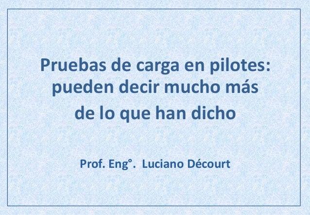 Pruebas de carga en pilotes: pueden decir mucho más de lo que han dicho Prof. Eng°. Luciano Décourt