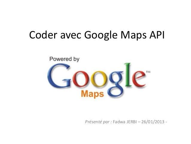 Coder avec Google Maps API          Présenté par : Fadwa JERBI – 26/01/2013 -