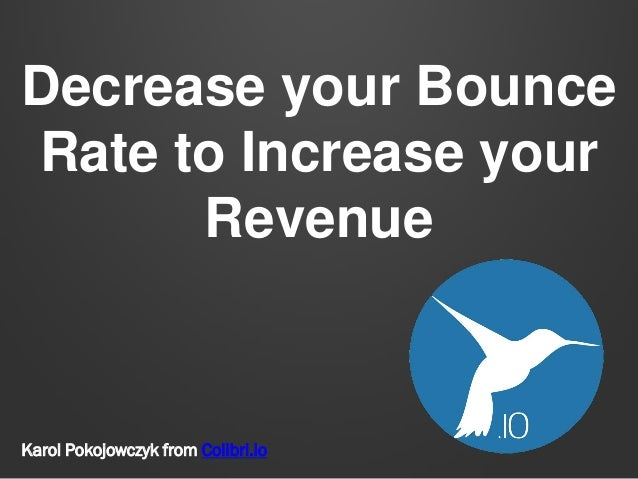 Decrease your Bounce Rate to Increase your Revenue Karol Pokojowczyk from Colibri.io